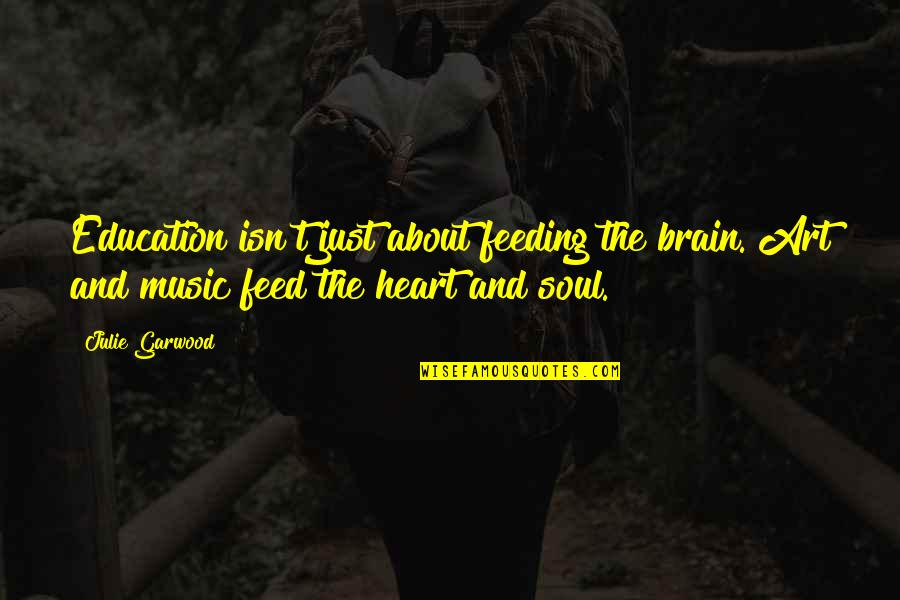 You Are The Music To My Heart Quotes By Julie Garwood: Education isn't just about feeding the brain. Art