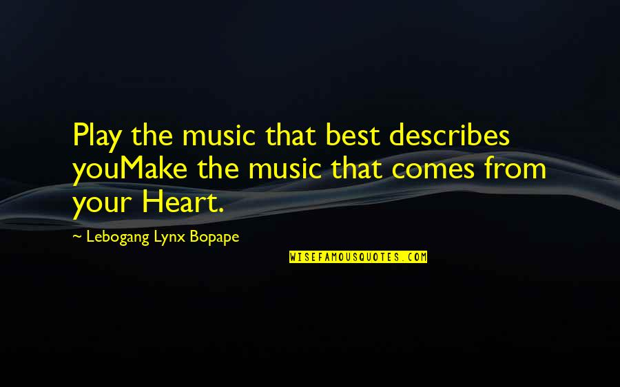 You Are The Music To My Heart Quotes By Lebogang Lynx Bopape: Play the music that best describes youMake the