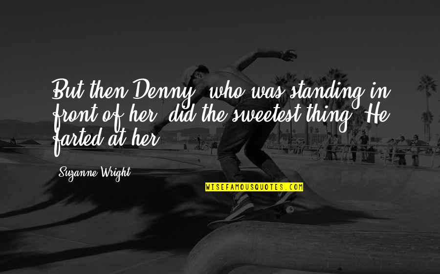 You Are The Sweetest Thing Quotes By Suzanne Wright: But then Denny, who was standing in front