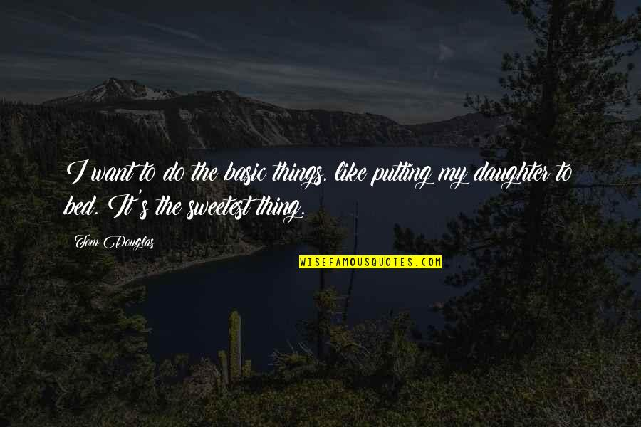 You Are The Sweetest Thing Quotes By Tom Douglas: I want to do the basic things, like