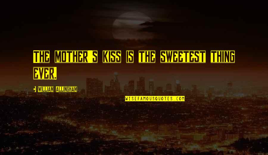 You Are The Sweetest Thing Quotes By William Allingham: The mother's kiss is the sweetest thing ever.