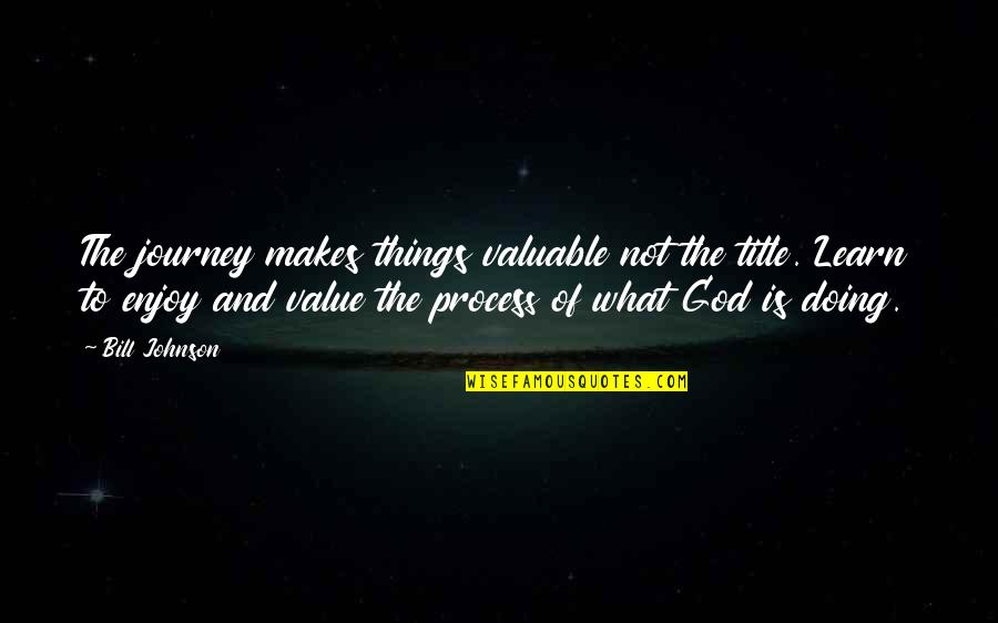 You Are Valuable To God Quotes By Bill Johnson: The journey makes things valuable not the title.
