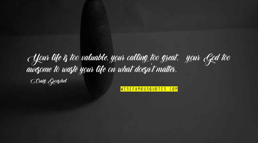 You Are Valuable To God Quotes By Craig Groeschel: Your life is too valuable, your calling too