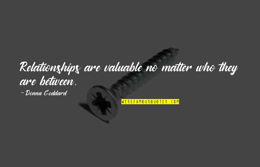You Are Valuable To God Quotes By Donna Goddard: Relationships are valuable no matter who they are