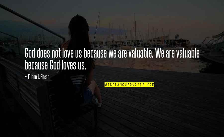 You Are Valuable To God Quotes By Fulton J. Sheen: God does not love us because we are