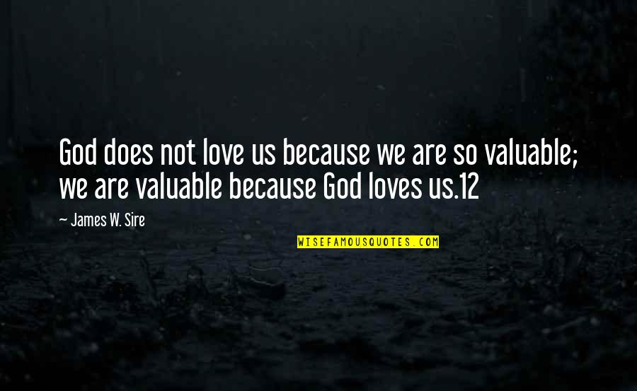 You Are Valuable To God Quotes By James W. Sire: God does not love us because we are