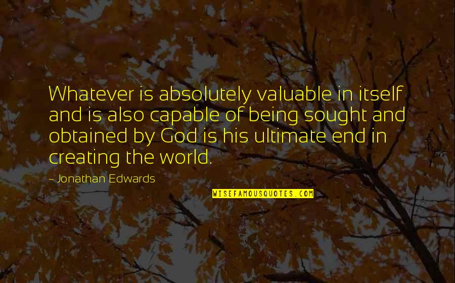 You Are Valuable To God Quotes By Jonathan Edwards: Whatever is absolutely valuable in itself and is