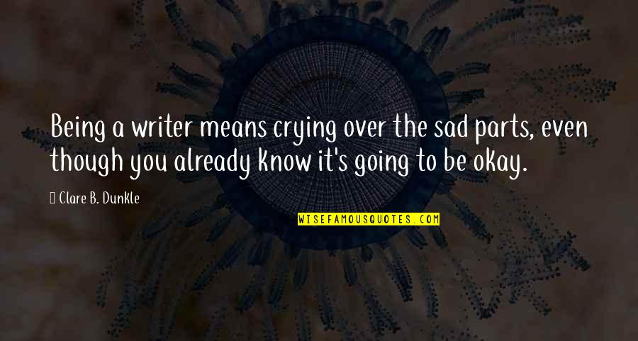 You Be Okay Quotes By Clare B. Dunkle: Being a writer means crying over the sad