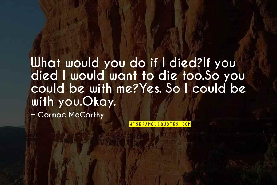 You Be Okay Quotes By Cormac McCarthy: What would you do if I died?If you