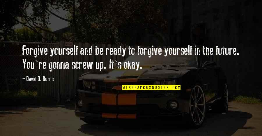 You Be Okay Quotes By David D. Burns: Forgive yourself and be ready to forgive yourself