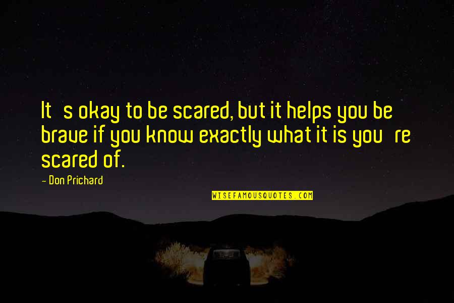 You Be Okay Quotes By Don Prichard: It's okay to be scared, but it helps
