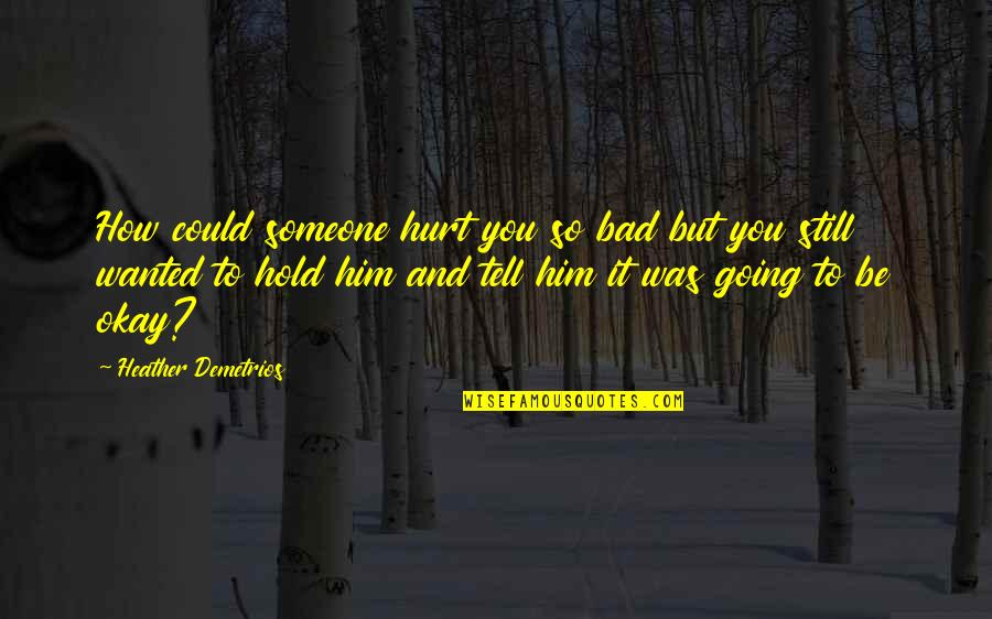 You Be Okay Quotes By Heather Demetrios: How could someone hurt you so bad but
