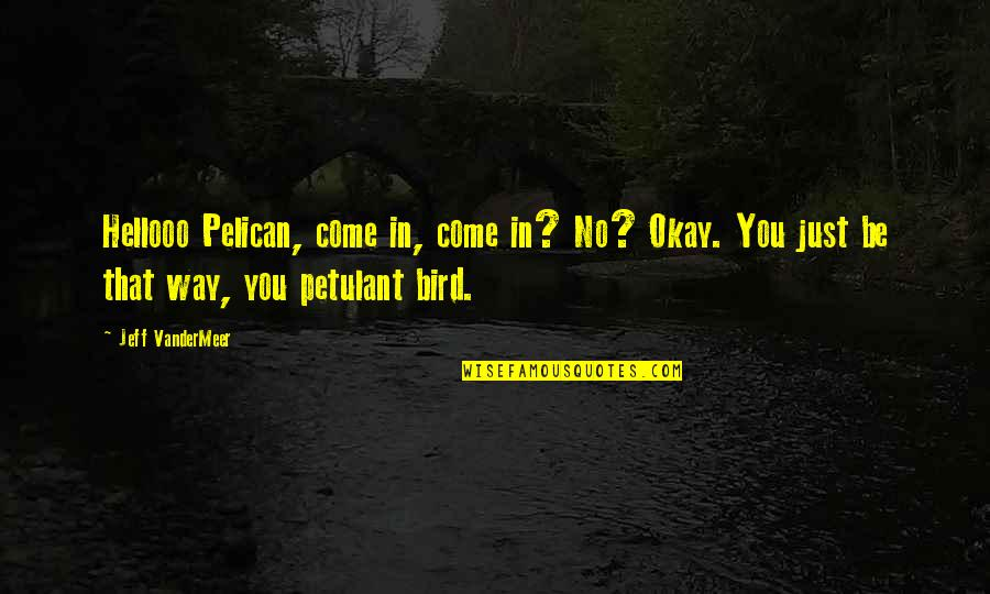 You Be Okay Quotes By Jeff VanderMeer: Hellooo Pelican, come in, come in? No? Okay.