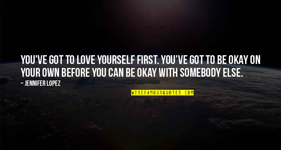 You Be Okay Quotes By Jennifer Lopez: You've got to love yourself first. You've got