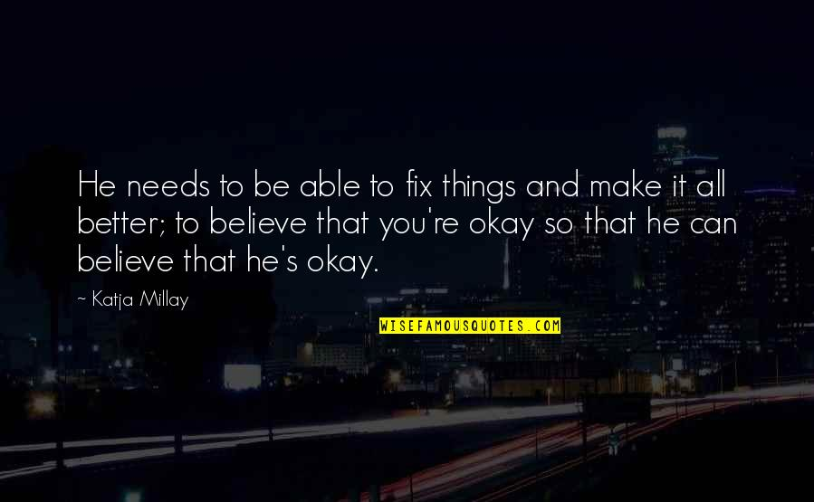 You Be Okay Quotes By Katja Millay: He needs to be able to fix things