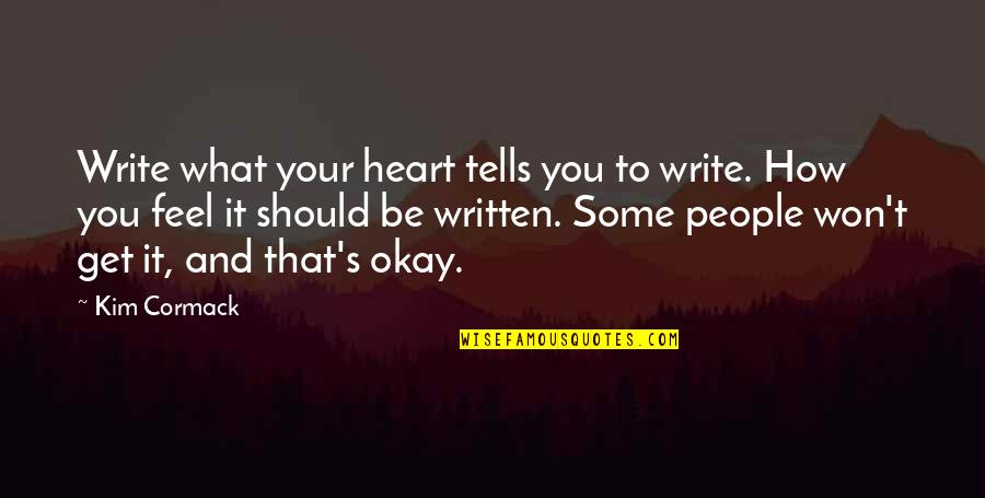 You Be Okay Quotes By Kim Cormack: Write what your heart tells you to write.