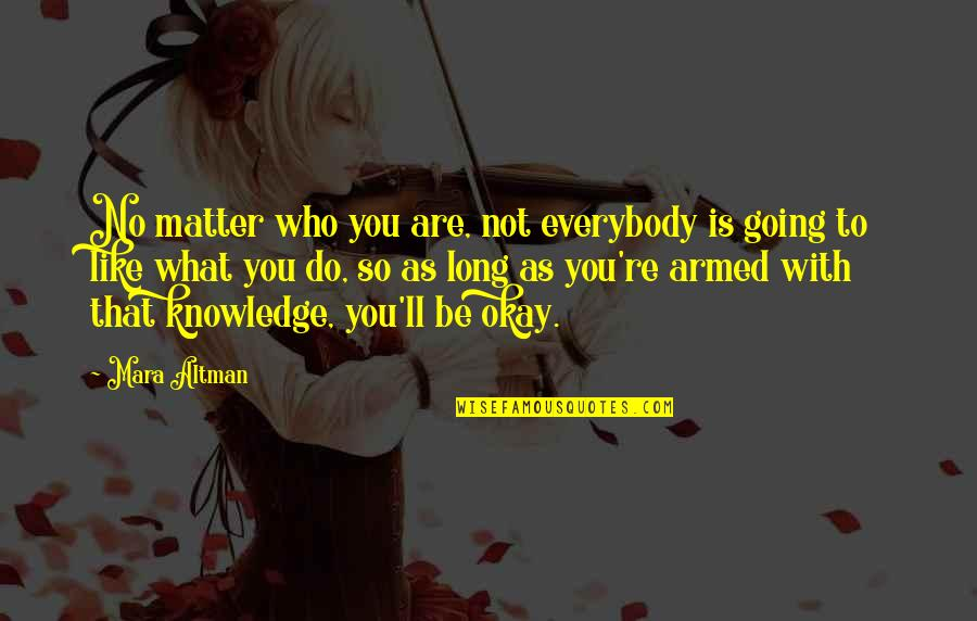You Be Okay Quotes By Mara Altman: No matter who you are, not everybody is