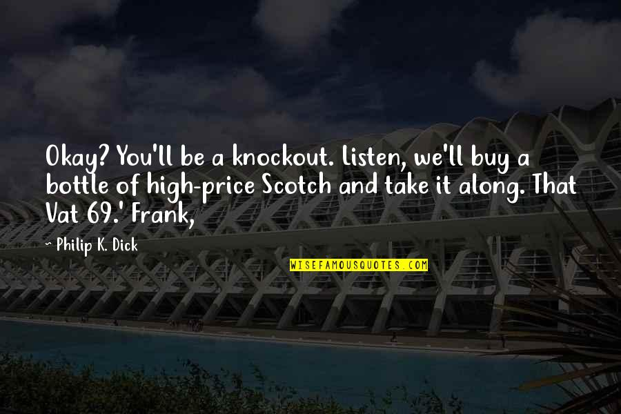You Be Okay Quotes By Philip K. Dick: Okay? You'll be a knockout. Listen, we'll buy