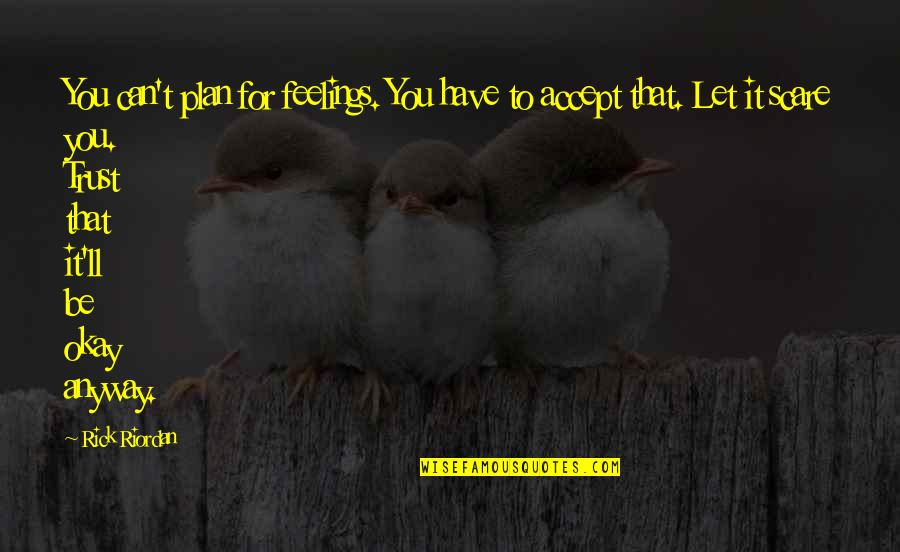 You Be Okay Quotes By Rick Riordan: You can't plan for feelings. You have to