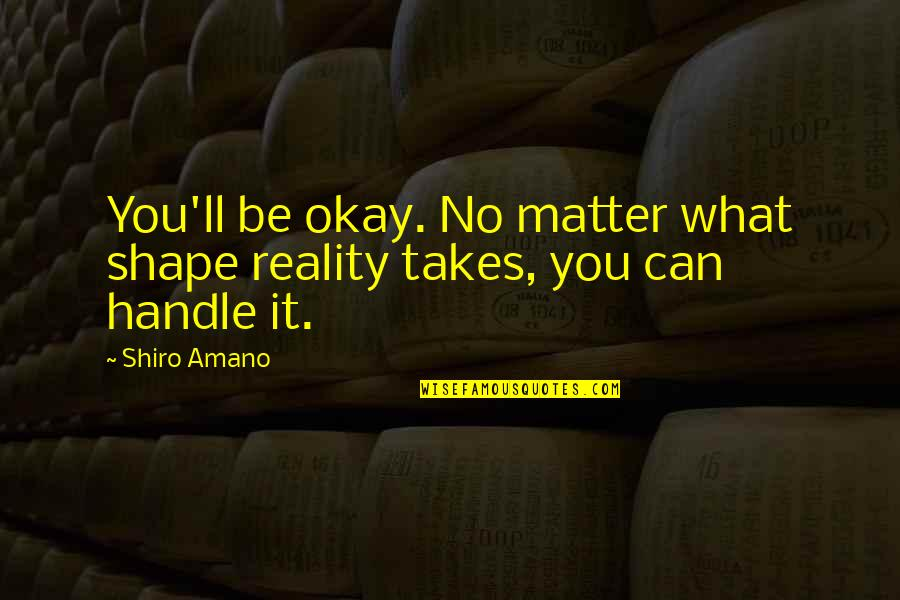 You Be Okay Quotes By Shiro Amano: You'll be okay. No matter what shape reality
