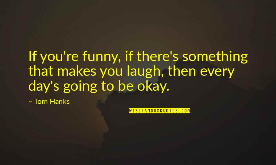 You Be Okay Quotes By Tom Hanks: If you're funny, if there's something that makes