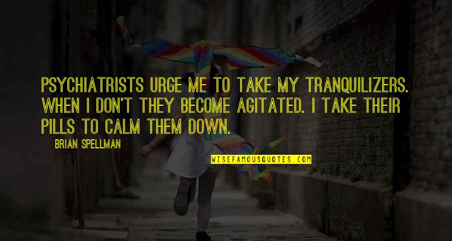 You Calm Me Down Quotes By Brian Spellman: Psychiatrists urge me to take my tranquilizers. When
