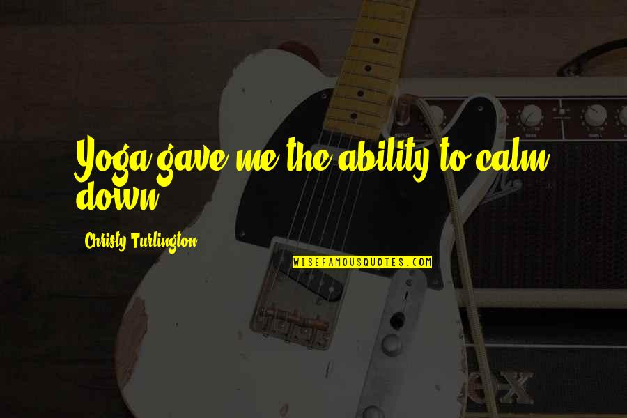 You Calm Me Down Quotes By Christy Turlington: Yoga gave me the ability to calm down.