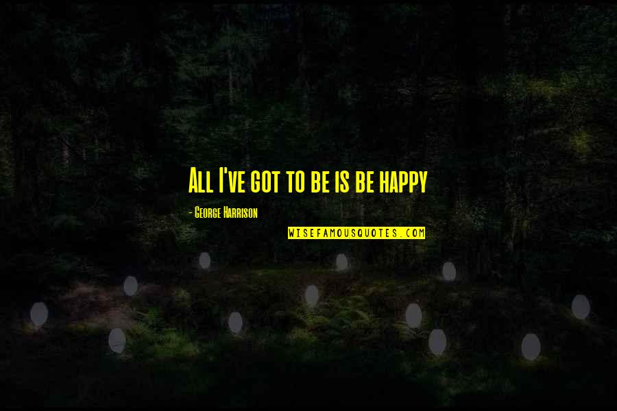 You Calm Me Down Quotes By George Harrison: All I've got to be is be happy