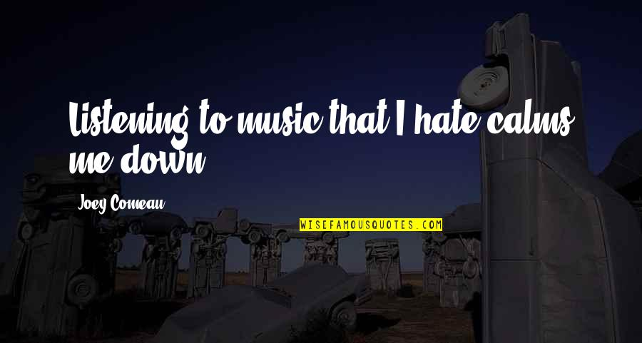 You Calm Me Down Quotes By Joey Comeau: Listening to music that I hate calms me