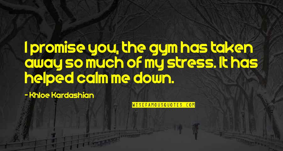 You Calm Me Down Quotes By Khloe Kardashian: I promise you, the gym has taken away