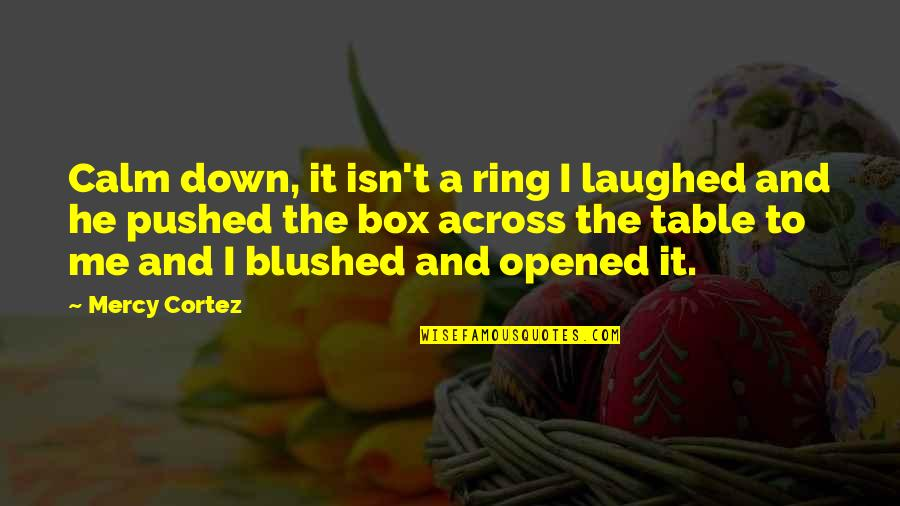You Calm Me Down Quotes By Mercy Cortez: Calm down, it isn't a ring I laughed