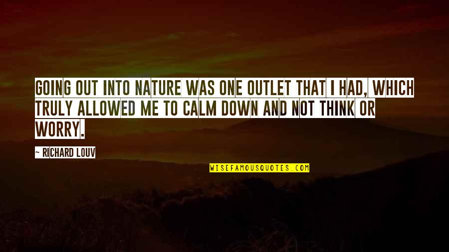 You Calm Me Down Quotes By Richard Louv: Going out into nature was one outlet that