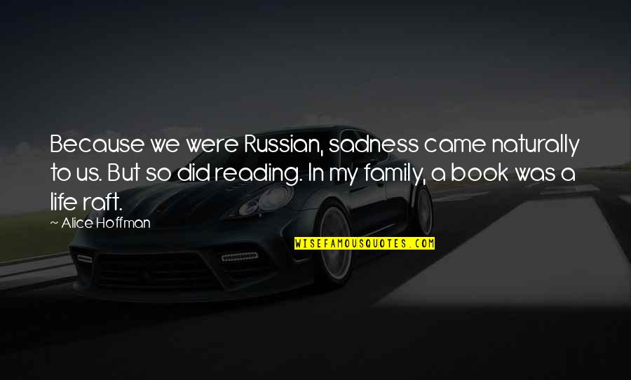 You Came Into My Life Quotes By Alice Hoffman: Because we were Russian, sadness came naturally to