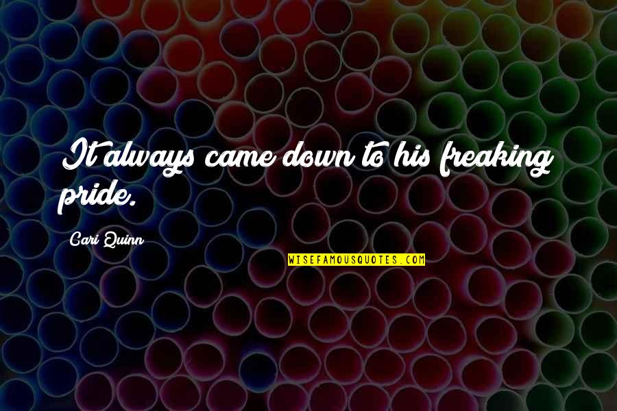 You Came Into My Life Quotes By Cari Quinn: It always came down to his freaking pride.
