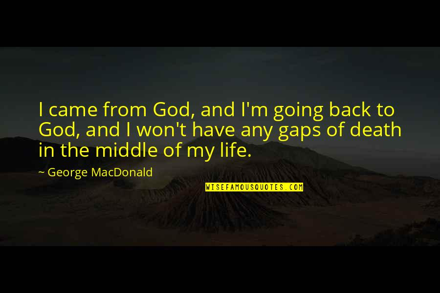 You Came Into My Life Quotes By George MacDonald: I came from God, and I'm going back