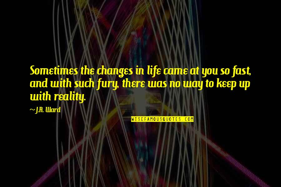 You Came Into My Life Quotes By J.R. Ward: Sometimes the changes in life came at you