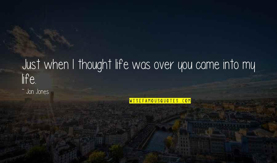 You Came Into My Life Quotes By Jon Jones: Just when I thought life was over you