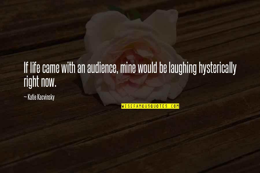 You Came Into My Life Quotes By Katie Kacvinsky: If life came with an audience, mine would