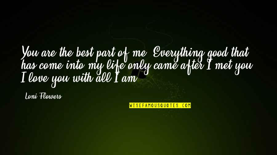 You Came Into My Life Quotes By Loni Flowers: You are the best part of me. Everything