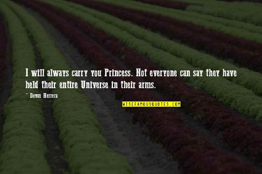 You Can Be My Princess Quotes By Devon Herrera: I will always carry you Princess. Not everyone