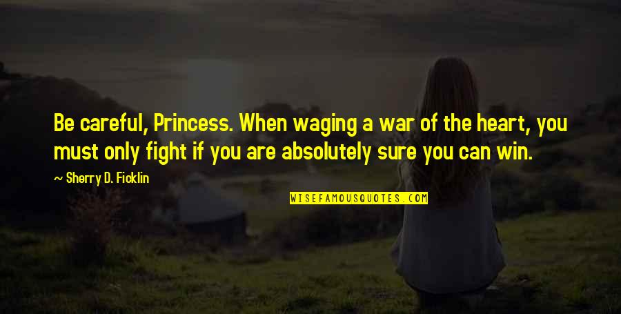 You Can Be My Princess Quotes By Sherry D. Ficklin: Be careful, Princess. When waging a war of
