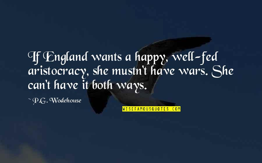 You Can Have It Both Ways Quotes By P.G. Wodehouse: If England wants a happy, well-fed aristocracy, she