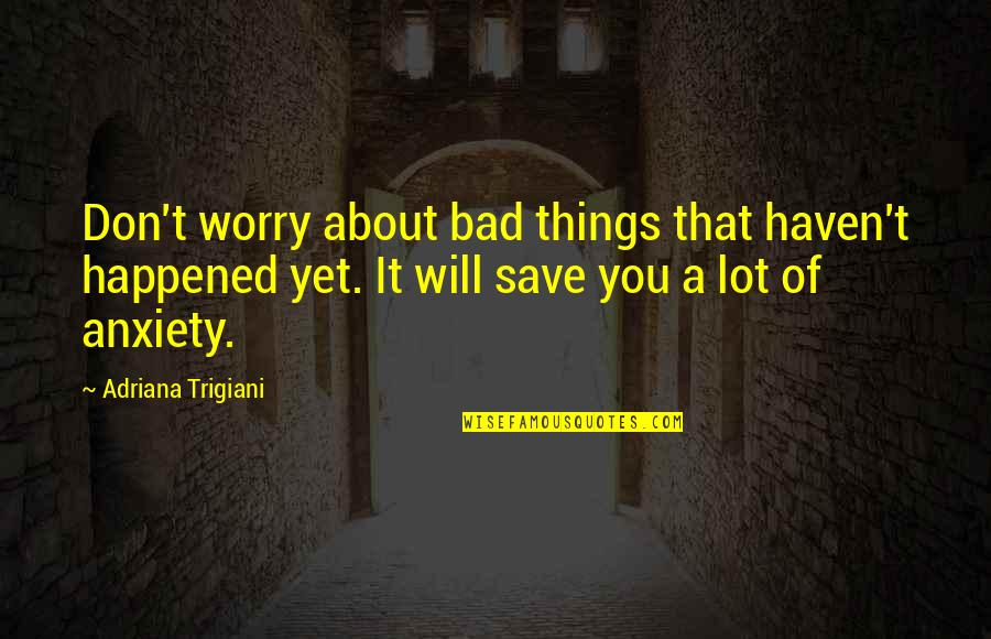 You Can Make Your Dreams Come True Quotes By Adriana Trigiani: Don't worry about bad things that haven't happened