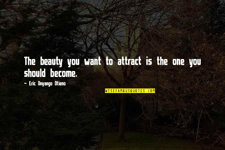 You Can Make Your Dreams Come True Quotes By Eric Onyango Otieno: The beauty you want to attract is the