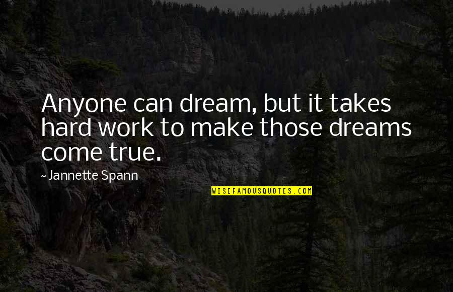You Can Make Your Dreams Come True Quotes By Jannette Spann: Anyone can dream, but it takes hard work