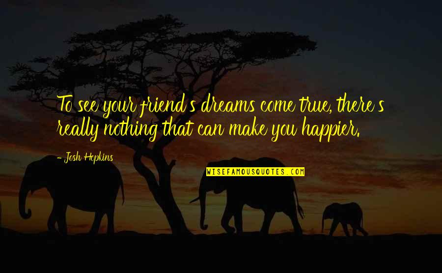 You Can Make Your Dreams Come True Quotes By Josh Hopkins: To see your friend's dreams come true, there's