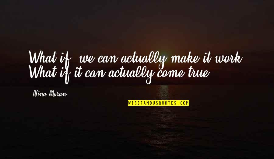 You Can Make Your Dreams Come True Quotes By Nina Moran: What if, we can actually make it work?