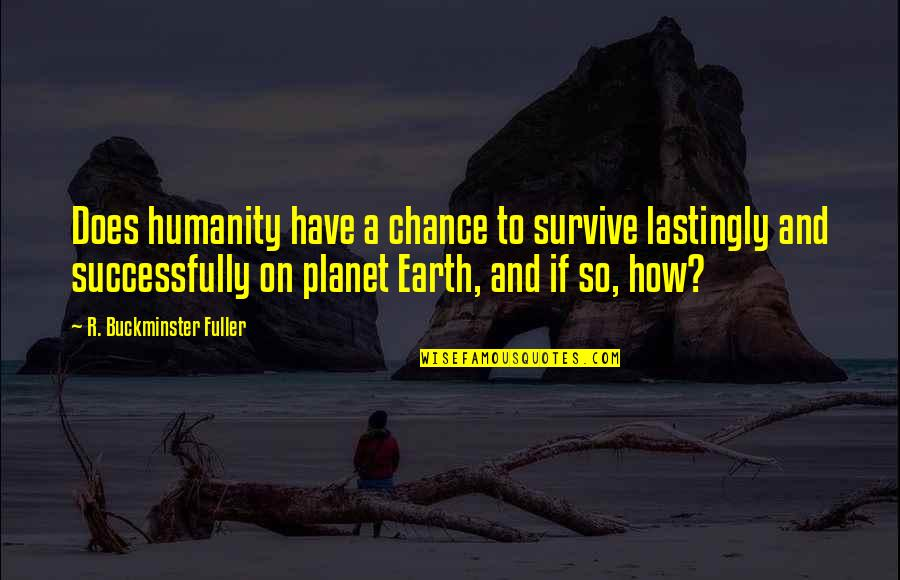 You Can Make Your Dreams Come True Quotes By R. Buckminster Fuller: Does humanity have a chance to survive lastingly
