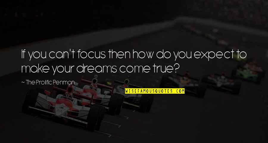 You Can Make Your Dreams Come True Quotes By The Prolific Penman: If you can't focus then how do you