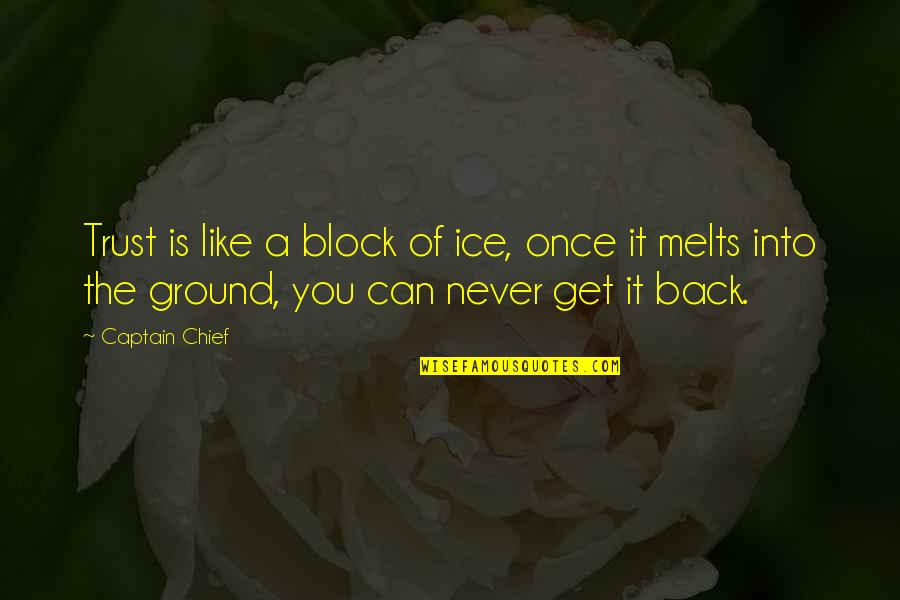 You Can Never Get Back Quotes By Captain Chief: Trust is like a block of ice, once